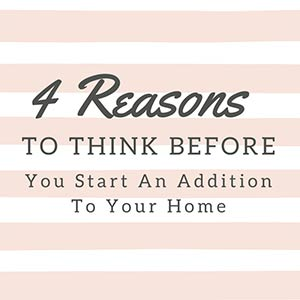 4 Reasons Think Before You Start An Addition To Your Home
