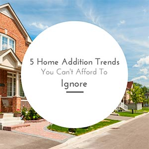 5 Home Addition Trends