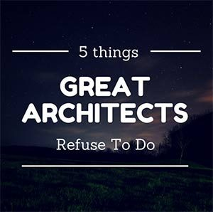 5 things great architects refuse to do