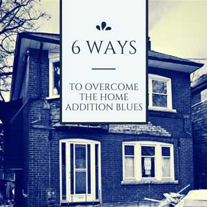 6 ways to overcome the home addition blues