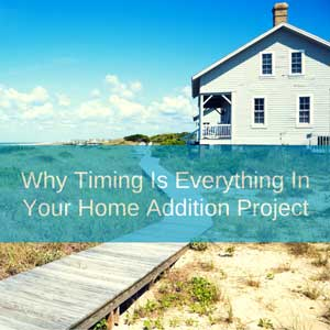 Why timing is everything in your home addition project.